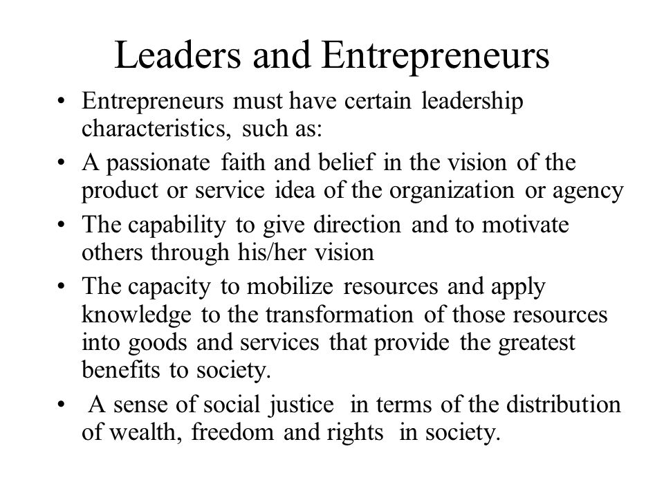 Leaders and Entrepreneurs Entrepreneurs must have certain leadership characteristics, such as: A passionate faith and belief in the vision of the prod