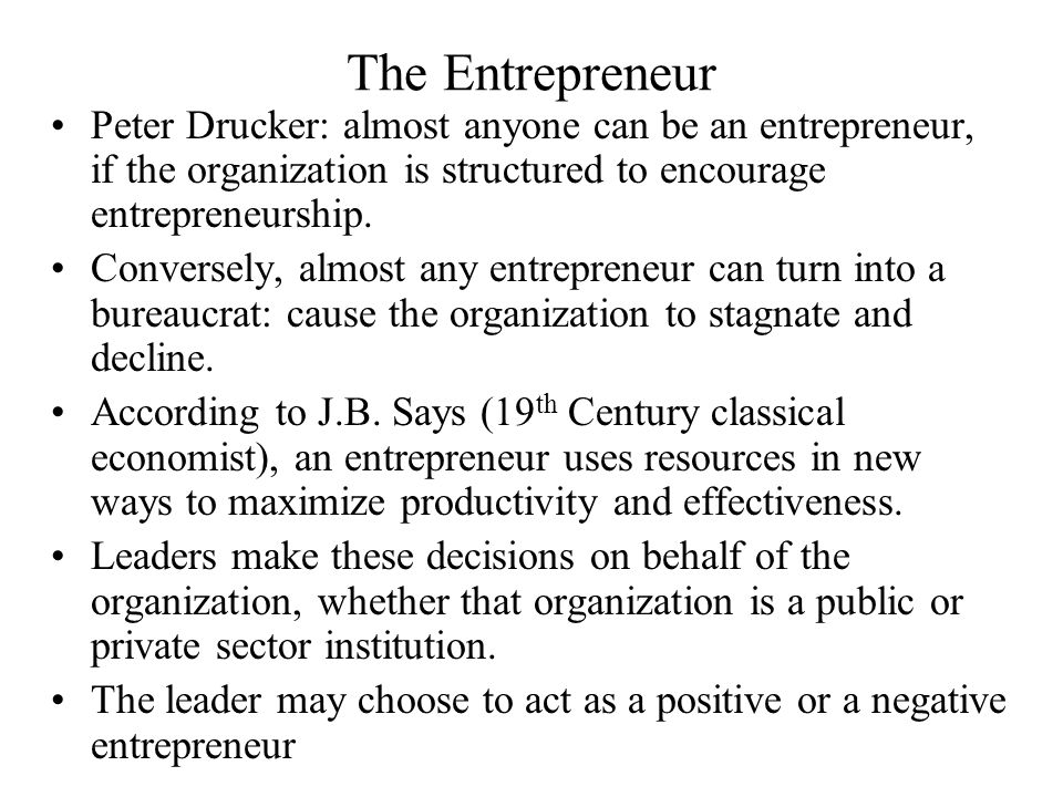 The Entrepreneur Peter Drucker: almost anyone can be an entrepreneur, if the organization is structured to encourage entrepreneurship. Conversely, alm