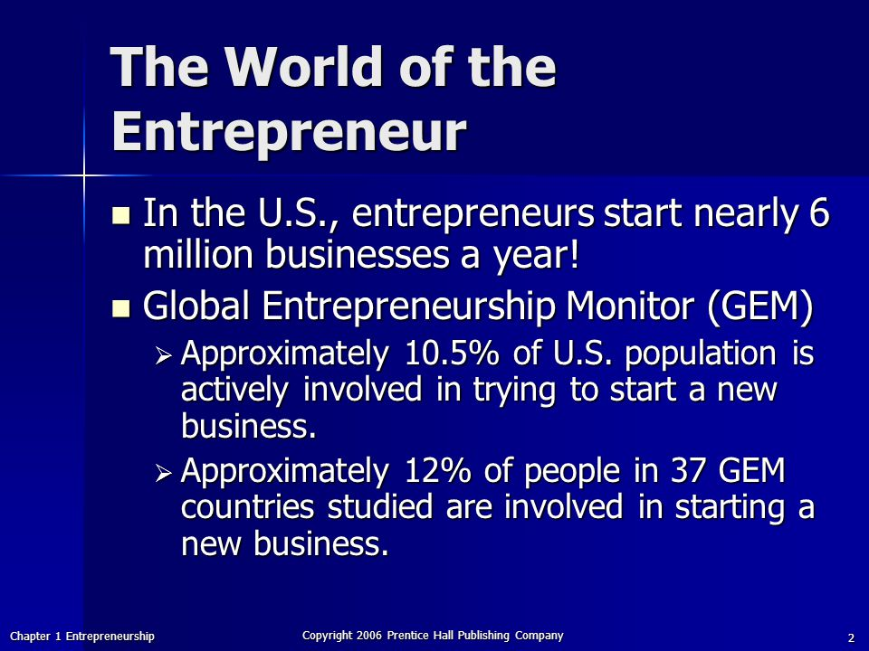 Chapter 1 Entrepreneurship Copyright 2006 Prentice Hall Publishing Company 2 The World of the Entrepreneur In the U.S., entrepreneurs start nearly 6 million businesses a year.