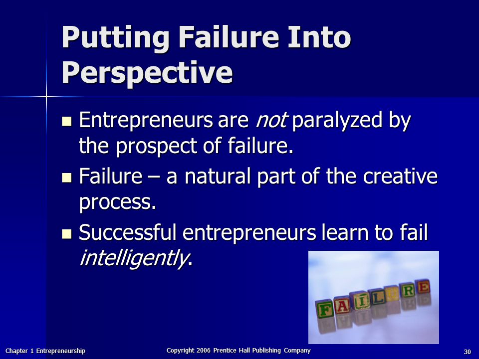 Chapter 1 Entrepreneurship Copyright 2006 Prentice Hall Publishing Company 30 Putting Failure Into Perspective Entrepreneurs are not paralyzed by the prospect of failure.