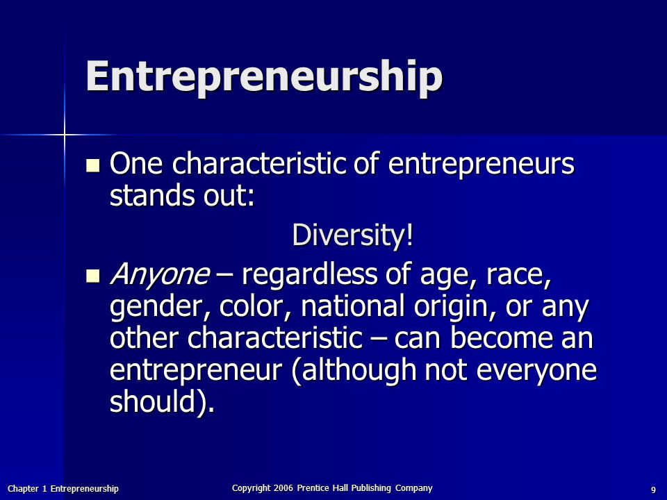 Chapter 1 Entrepreneurship Copyright 2006 Prentice Hall Publishing Company 9 Entrepreneurship One characteristic of entrepreneurs stands out: One characteristic of entrepreneurs stands out:Diversity.