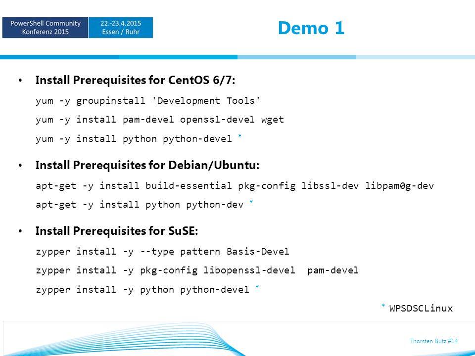 Thorsten Butz #14 Demo 1 Install Prerequisites for CentOS 6/7: yum -y groupinstall Development Tools yum -y install pam-devel openssl-devel wget yum -y install python python-devel * Install Prerequisites for Debian/Ubuntu: apt-get -y install build-essential pkg-config libssl-dev libpam0g-dev apt-get -y install python python-dev * Install Prerequisites for SuSE: zypper install -y --type pattern Basis-Devel zypper install -y pkg-config libopenssl-devel pam-devel zypper install -y python python-devel * * WPSDSCLinux