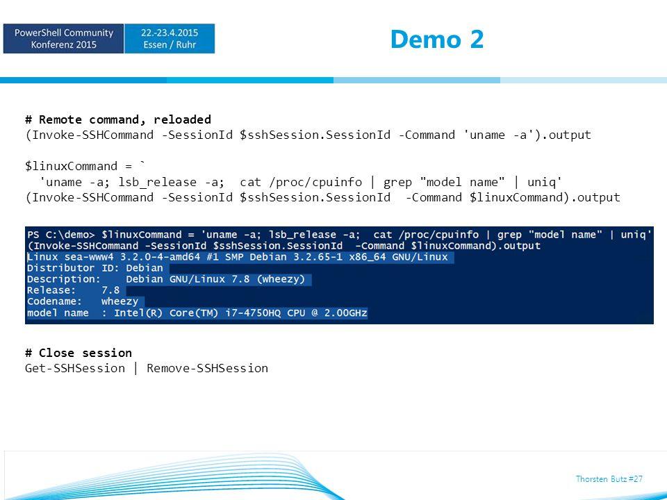 Thorsten Butz #27 Demo 2 # Remote command, reloaded (Invoke-SSHCommand -SessionId $sshSession.SessionId -Command uname -a ).output $linuxCommand = ` uname -a; lsb_release -a; cat /proc/cpuinfo | grep model name | uniq (Invoke-SSHCommand -SessionId $sshSession.SessionId -Command $linuxCommand).output # Close session Get-SSHSession | Remove-SSHSession