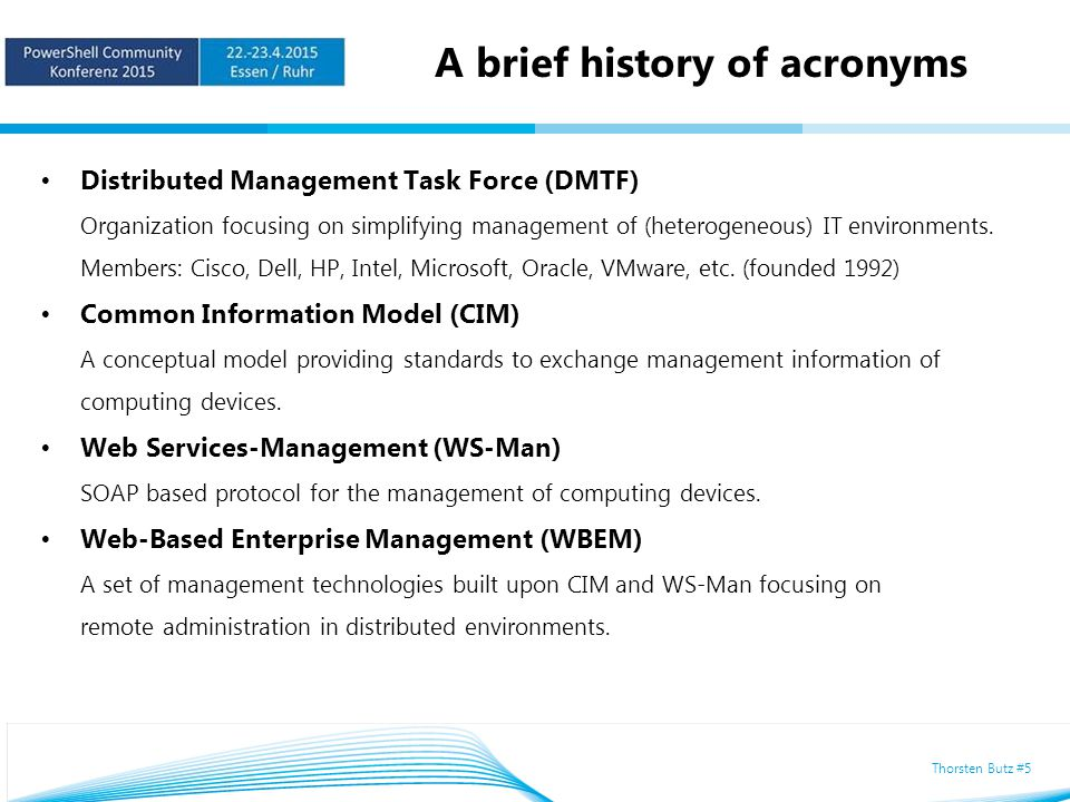 Thorsten Butz #5 A brief history of acronyms Distributed Management Task Force (DMTF) Organization focusing on simplifying management of (heterogeneous) IT environments.