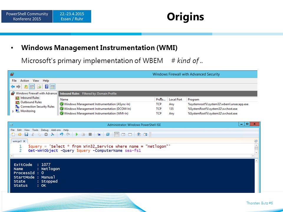 Thorsten Butz #6 Origins Windows Management Instrumentation (WMI) Microsoft s primary implementation of WBEM # kind of..