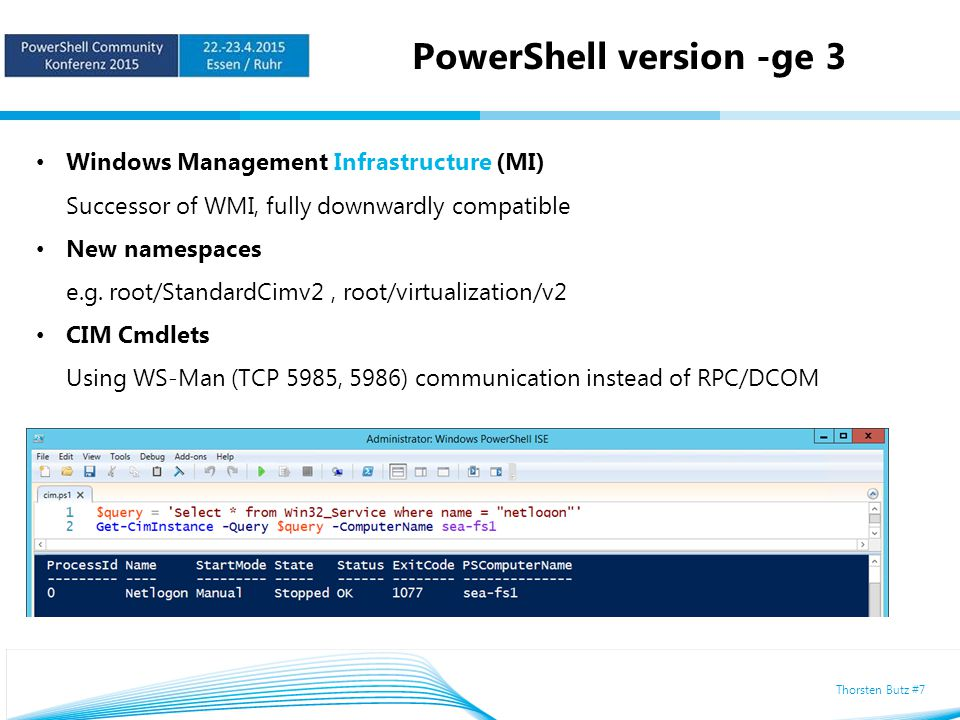 Thorsten Butz #7 PowerShell version -ge 3 Windows Management Infrastructure (MI) Successor of WMI, fully downwardly compatible New namespaces e.g.