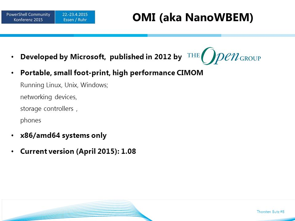 Thorsten Butz #8 OMI (aka NanoWBEM) Developed by Microsoft, published in 2012 by Portable, small foot-print, high performance CIMOM Running Linux, Unix, Windows; networking devices, storage controllers, phones x86/amd64 systems only Current version (April 2015): 1.08