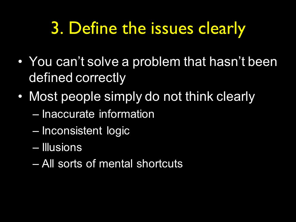 3. Define the issues clearly You can't solve a problem that hasn't been defined correctly Most people simply do not think clearly –Inaccurate informat