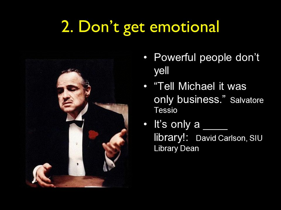 "2. Don't get emotional Powerful people don't yell ""Tell Michael it was only business."" Salvatore Tessio It's only a ____ library!: David Carlson, SIU"