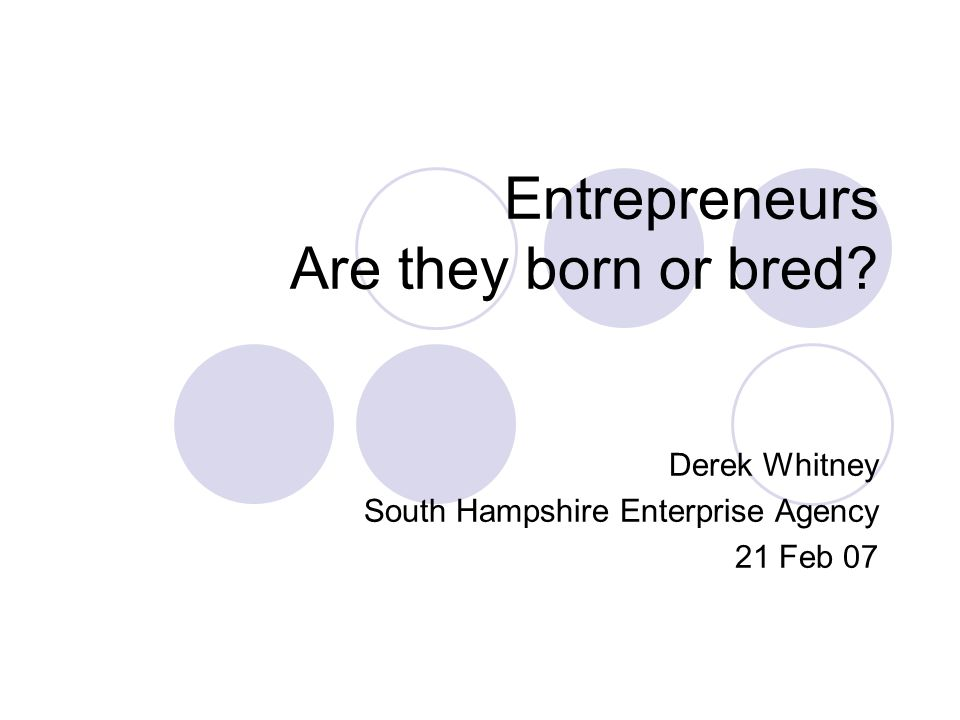 Entrepreneurs Are they born or bred? Derek Whitney South Hampshire Enterprise Agency 21 Feb 07