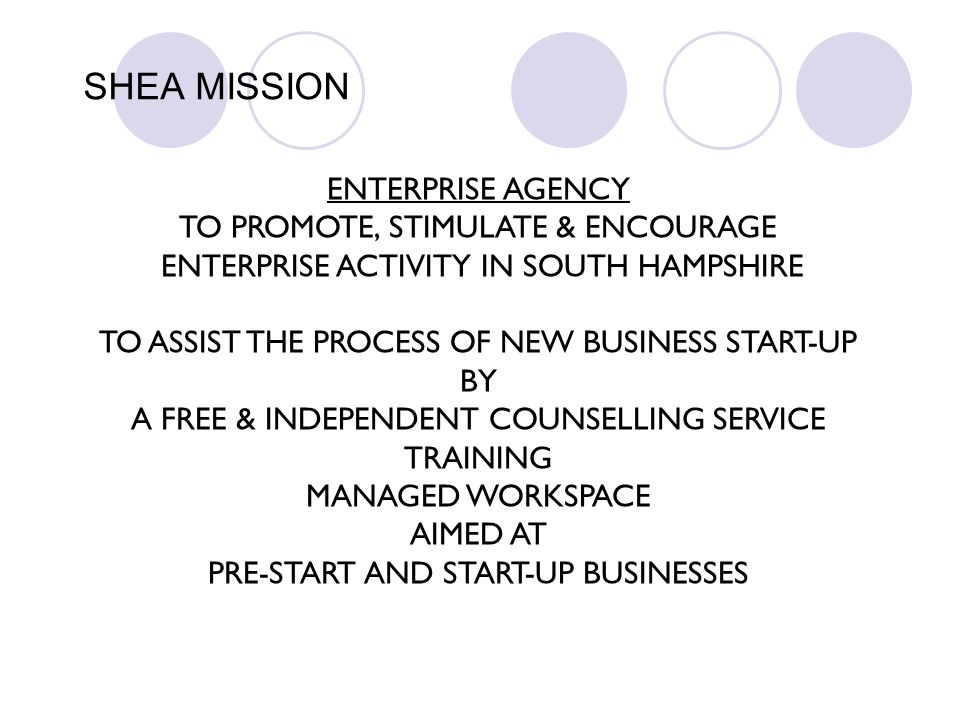 SHEA MISSION ENTERPRISE AGENCY TO PROMOTE, STIMULATE & ENCOURAGE ENTERPRISE ACTIVITY IN SOUTH HAMPSHIRE TO ASSIST THE PROCESS OF NEW BUSINESS START-UP
