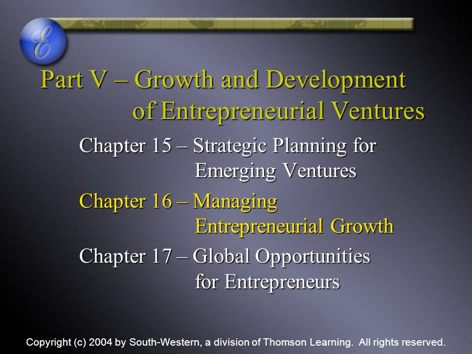 Part V – Growth and Development of Entrepreneurial Ventures Chapter 15 – Strategic Planning for Emerging Ventures Chapter 16 – Managing Entrepreneuria