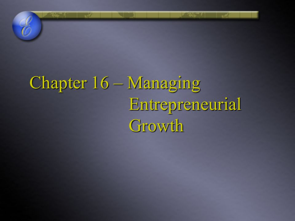 Chapter 16 – Managing Entrepreneurial Growth