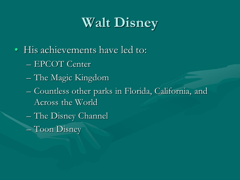 Walt Disney His achievements have led to:His achievements have led to: –EPCOT Center –The Magic Kingdom –Countless other parks in Florida, California, and Across the World –The Disney Channel –Toon Disney