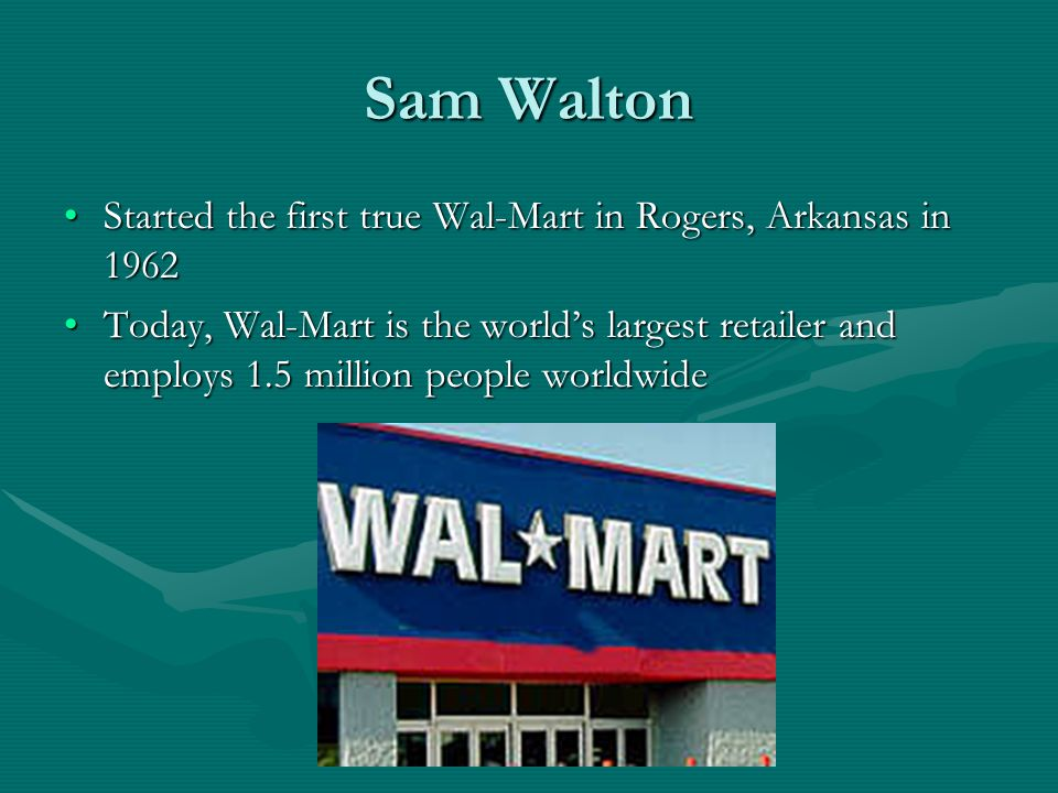Sam Walton Started the first true Wal-Mart in Rogers, Arkansas in 1962Started the first true Wal-Mart in Rogers, Arkansas in 1962 Today, Wal-Mart is the world's largest retailer and employs 1.5 million people worldwideToday, Wal-Mart is the world's largest retailer and employs 1.5 million people worldwide