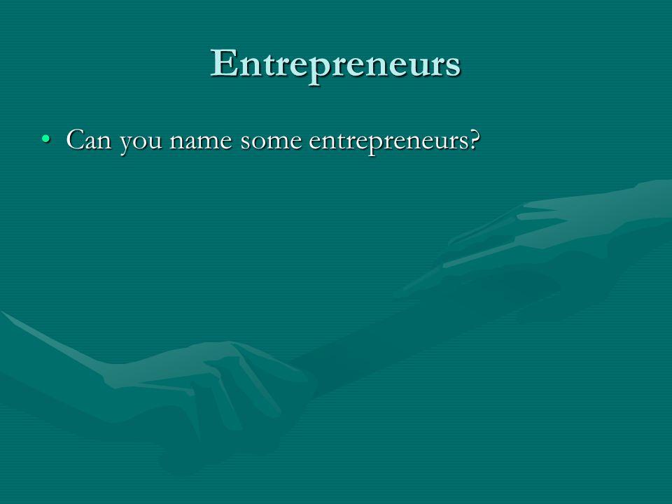 Entrepreneurs Can you name some entrepreneurs Can you name some entrepreneurs