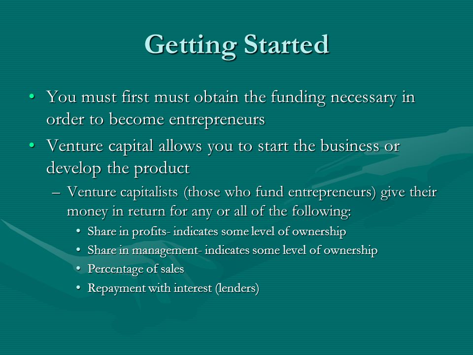 Getting Started You must first must obtain the funding necessary in order to become entrepreneursYou must first must obtain the funding necessary in order to become entrepreneurs Venture capital allows you to start the business or develop the productVenture capital allows you to start the business or develop the product –Venture capitalists (those who fund entrepreneurs) give their money in return for any or all of the following: Share in profits- indicates some level of ownershipShare in profits- indicates some level of ownership Share in management- indicates some level of ownershipShare in management- indicates some level of ownership Percentage of salesPercentage of sales Repayment with interest (lenders)Repayment with interest (lenders)