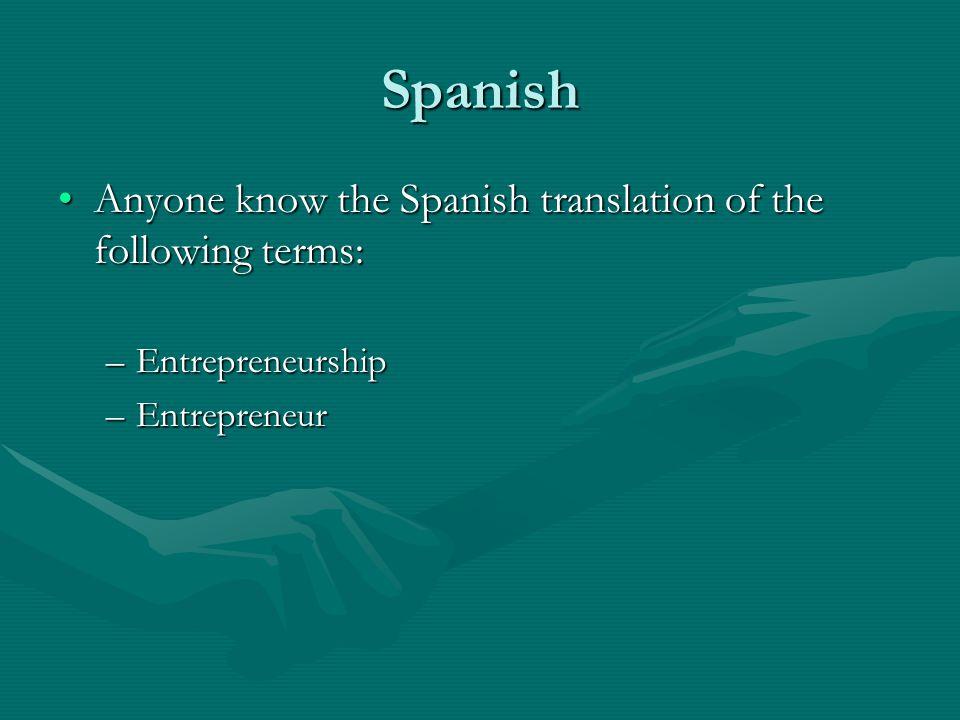 Spanish Anyone know the Spanish translation of the following terms:Anyone know the Spanish translation of the following terms: –Entrepreneurship –Entrepreneur