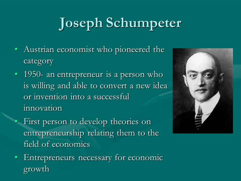 Joseph Schumpeter Austrian economist who pioneered the categoryAustrian economist who pioneered the category 1950- an entrepreneur is a person who is willing and able to convert a new idea or invention into a successful innovation1950- an entrepreneur is a person who is willing and able to convert a new idea or invention into a successful innovation First person to develop theories on entrepreneurship relating them to the field of economicsFirst person to develop theories on entrepreneurship relating them to the field of economics Entrepreneurs necessary for economic growthEntrepreneurs necessary for economic growth