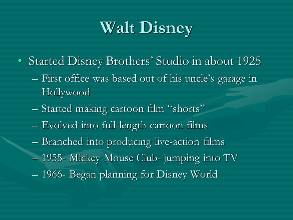 Walt Disney Started Disney Brothers' Studio in about 1925Started Disney Brothers' Studio in about 1925 –First office was based out of his uncle's garage in Hollywood –Started making cartoon film shorts –Evolved into full-length cartoon films –Branched into producing live-action films –1955- Mickey Mouse Club- jumping into TV –1966- Began planning for Disney World