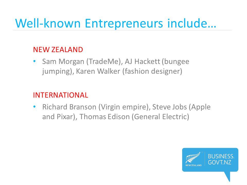 Well-known Entrepreneurs include… NEW ZEALAND Sam Morgan (TradeMe), AJ Hackett (bungee jumping), Karen Walker (fashion designer) INTERNATIONAL Richard