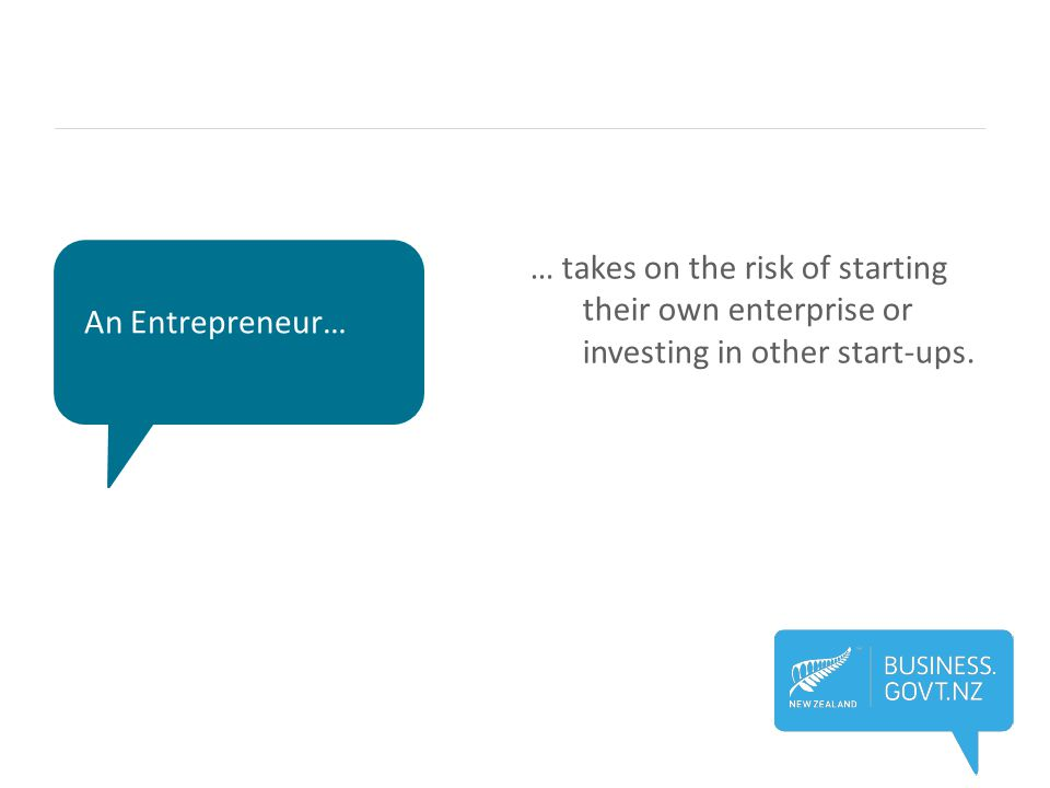 An Entrepreneur… … takes on the risk of starting their own enterprise or investing in other start-ups.