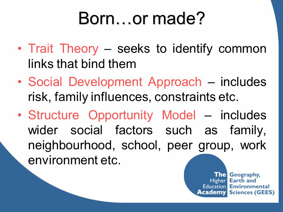 Born…or made? Trait Theory – seeks to identify common links that bind them Social Development Approach – includes risk, family influences, constraints