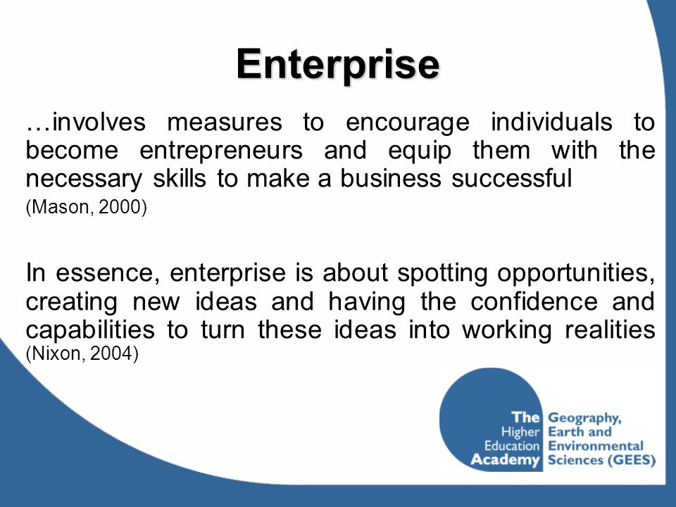 Enterprise …involves measures to encourage individuals to become entrepreneurs and equip them with the necessary skills to make a business successful