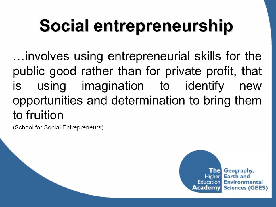Social entrepreneurship …involves using entrepreneurial skills for the public good rather than for private profit, that is using imagination to identi