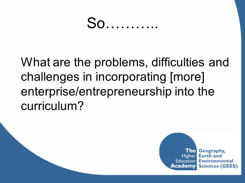 So……….. What are the problems, difficulties and challenges in incorporating [more] enterprise/entrepreneurship into the curriculum?