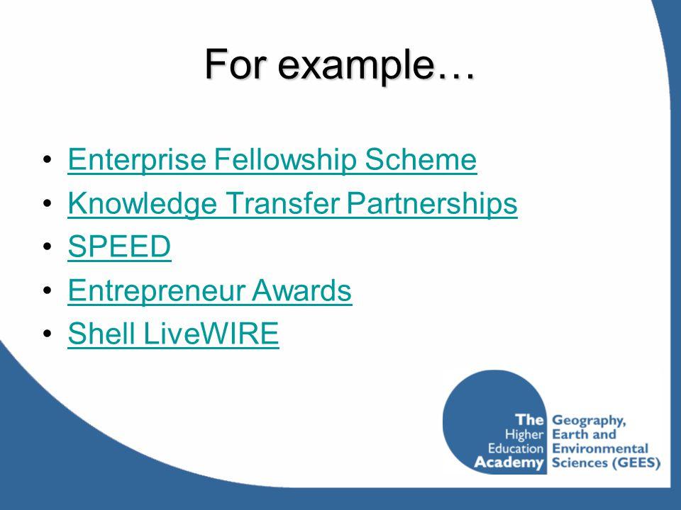 For example… Enterprise Fellowship Scheme Knowledge Transfer Partnerships SPEED Entrepreneur Awards Shell LiveWIRE