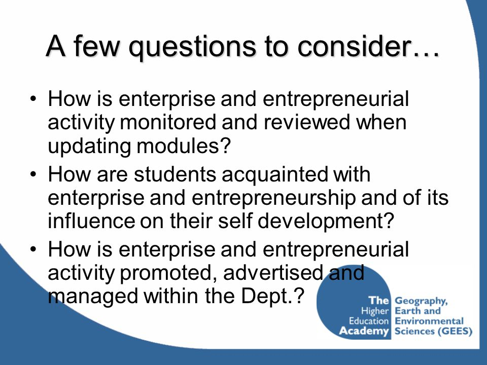 A few questions to consider… How is enterprise and entrepreneurial activity monitored and reviewed when updating modules? How are students acquainted