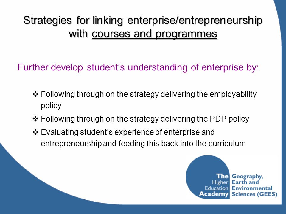 Strategies for linking enterprise/entrepreneurship with courses and programmes Further develop student's understanding of enterprise by:  Following t