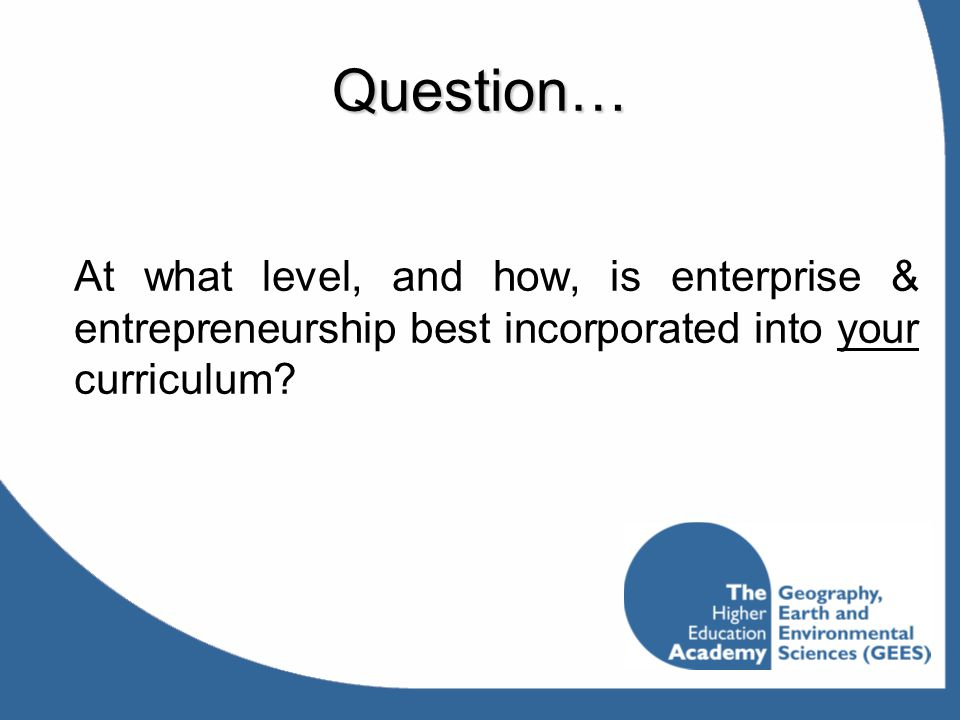 Question… At what level, and how, is enterprise & entrepreneurship best incorporated into your curriculum?