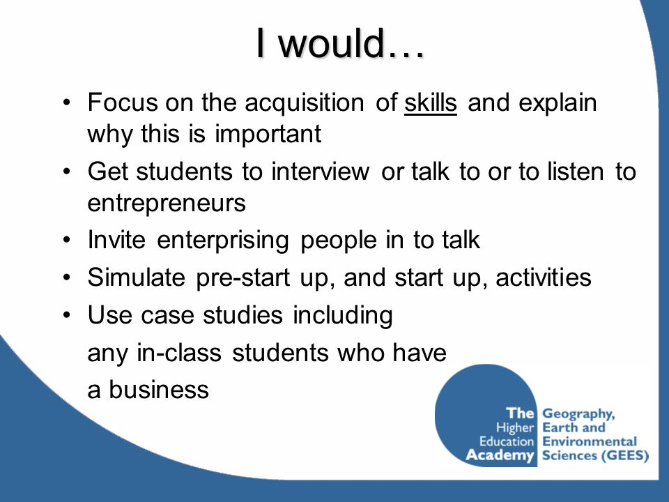 I would… Focus on the acquisition of skills and explain why this is important Get students to interview or talk to or to listen to entrepreneurs Invit