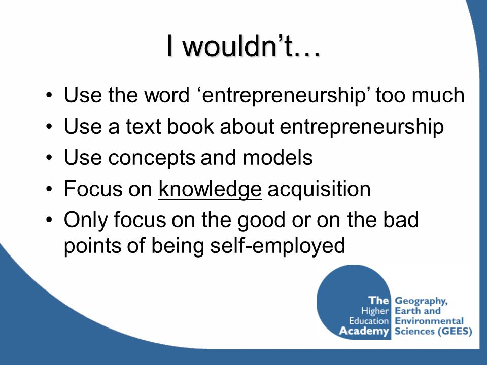 I wouldn't… Use the word 'entrepreneurship' too much Use a text book about entrepreneurship Use concepts and models Focus on knowledge acquisition Onl