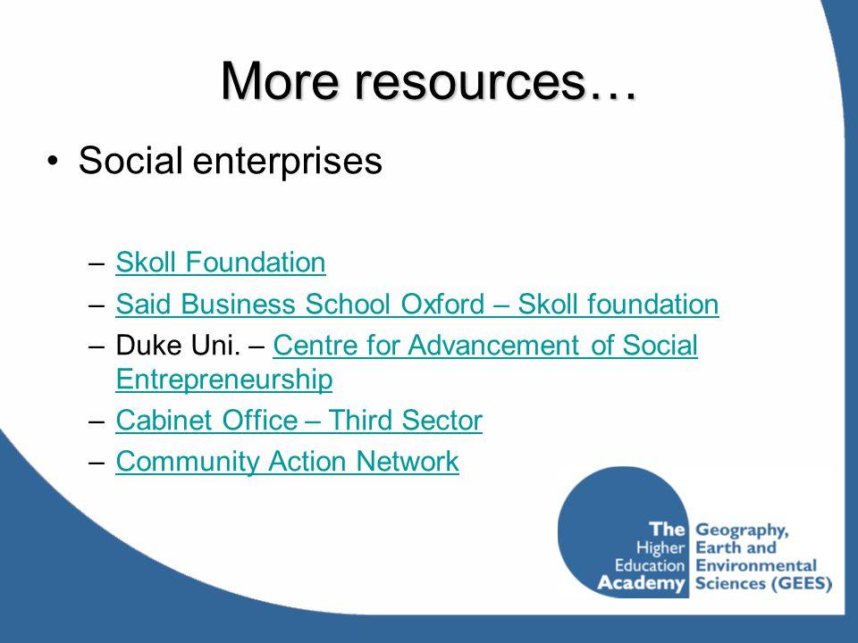More resources… Social enterprises –Skoll FoundationSkoll Foundation –Said Business School Oxford – Skoll foundationSaid Business School Oxford – Skol
