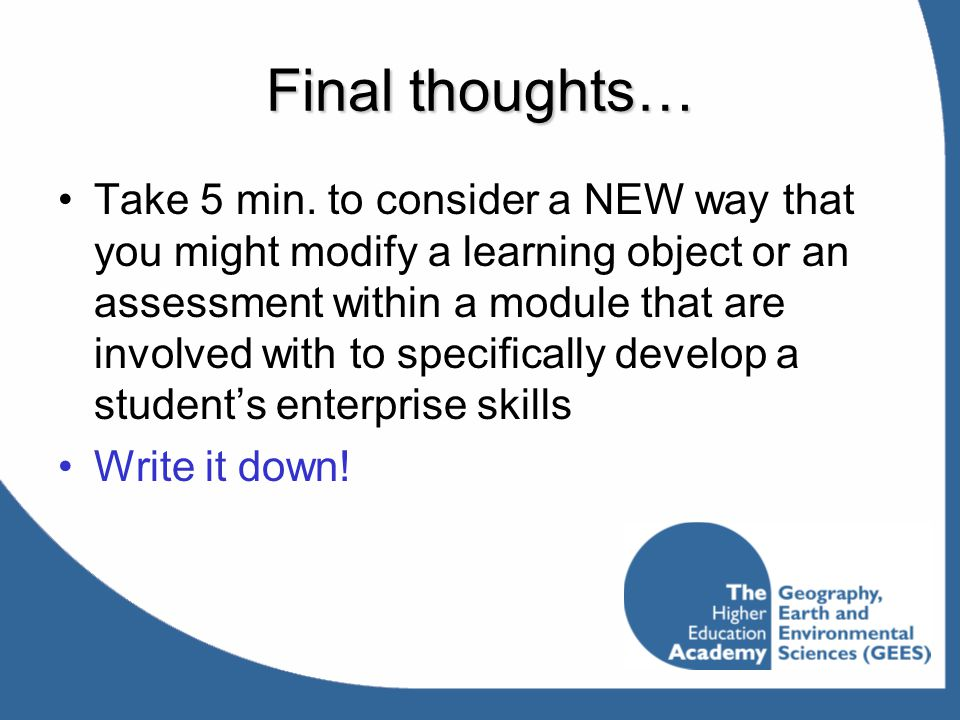 Final thoughts… Take 5 min. to consider a NEW way that you might modify a learning object or an assessment within a module that are involved with to s