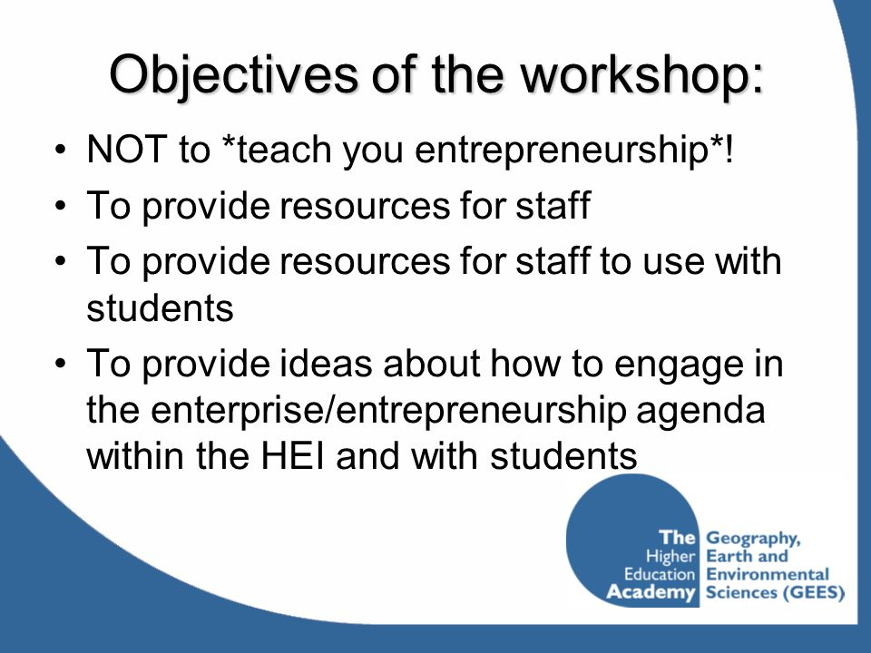Objectives of the workshop: NOT to *teach you entrepreneurship*! To provide resources for staff To provide resources for staff to use with students To