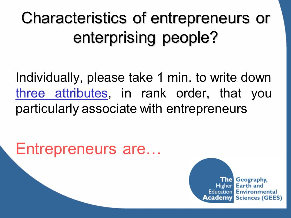 Characteristics of entrepreneurs or enterprising people? Individually, please take 1 min. to write down three attributes, in rank order, that you part