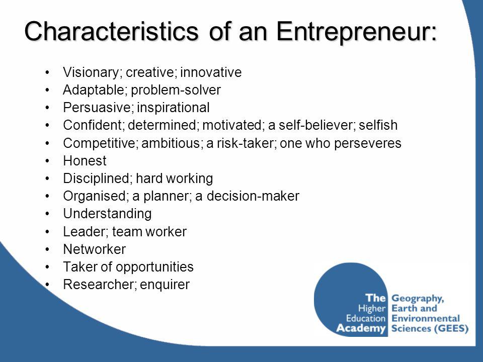 Characteristics of an Entrepreneur: Visionary; creative; innovative Adaptable; problem-solver Persuasive; inspirational Confident; determined; motivat