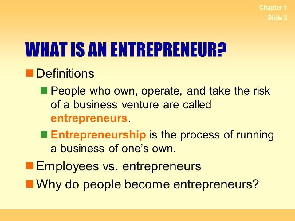 Chapter 1 Slide 4 Employees vs.Entrepreneurs. Entrepreneurs Assume risk.