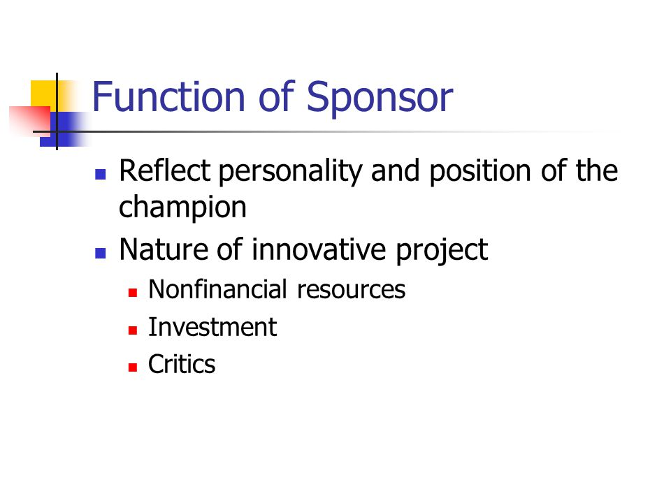 Function of Sponsor Reflect personality and position of the champion Nature of innovative project Nonfinancial resources Investment Critics