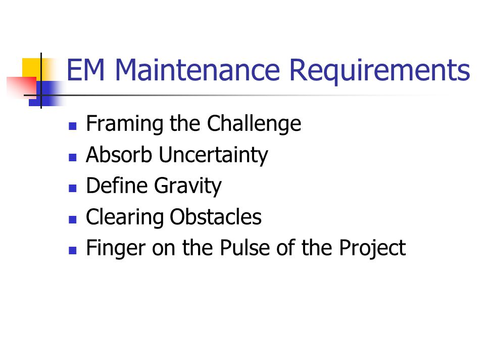 EM Maintenance Requirements Framing the Challenge Absorb Uncertainty Define Gravity Clearing Obstacles Finger on the Pulse of the Project