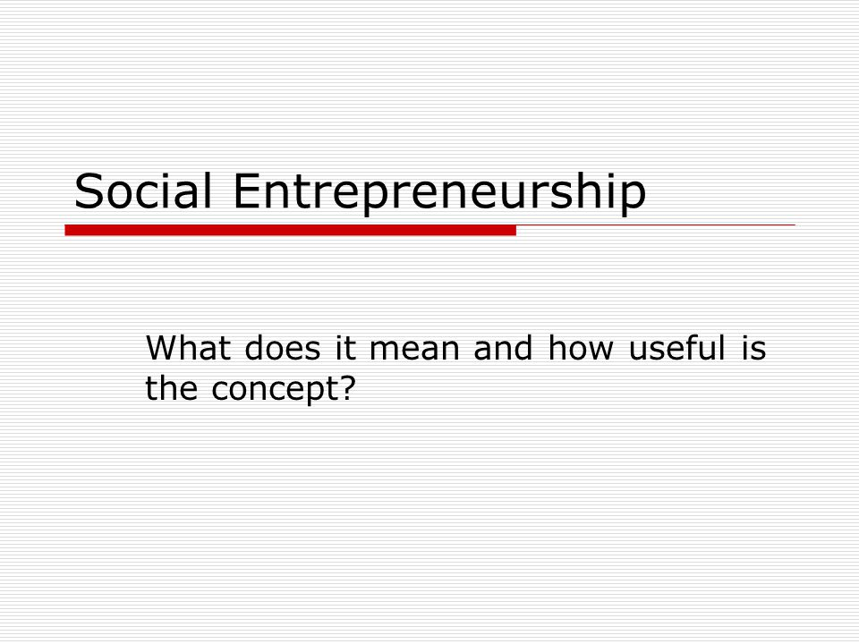 Social Entrepreneurship What does it mean and how useful is the concept?