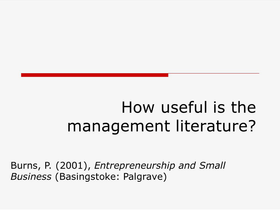 How useful is the management literature? Burns, P. (2001), Entrepreneurship and Small Business (Basingstoke: Palgrave)