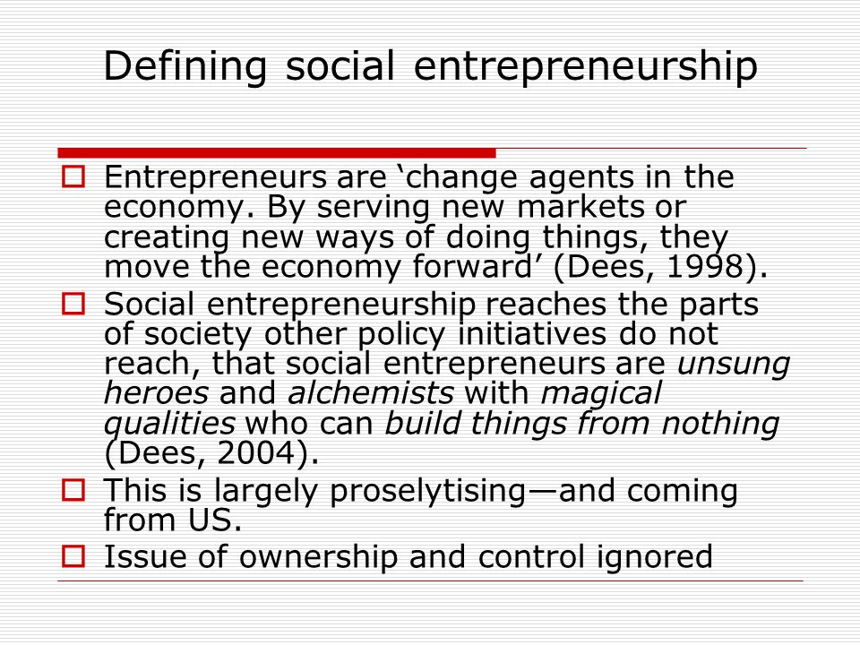 Defining social entrepreneurship  Entrepreneurs are 'change agents in the economy. By serving new markets or creating new ways of doing things, they