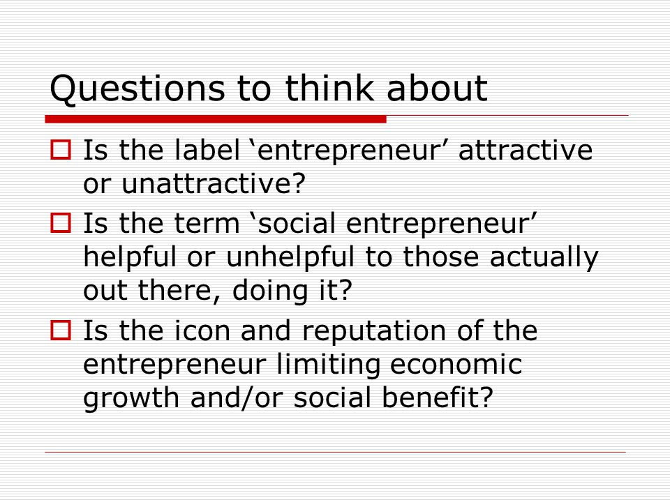 Questions to think about  Is the label 'entrepreneur' attractive or unattractive?  Is the term 'social entrepreneur' helpful or unhelpful to those a