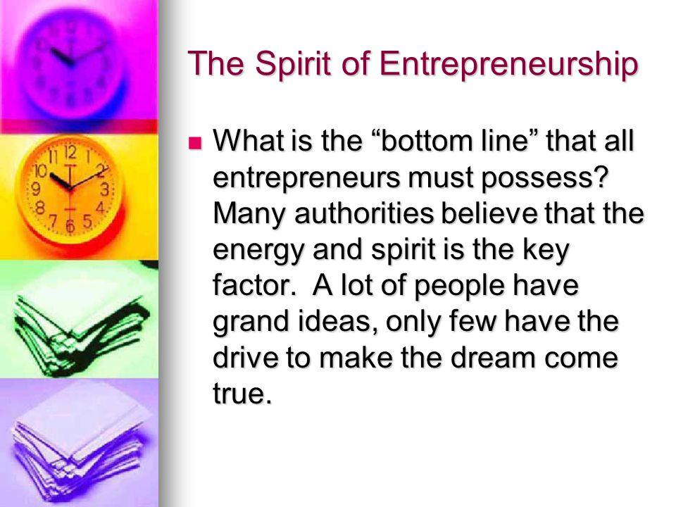 The Spirit of Entrepreneurship What is the bottom line that all entrepreneurs must possess.