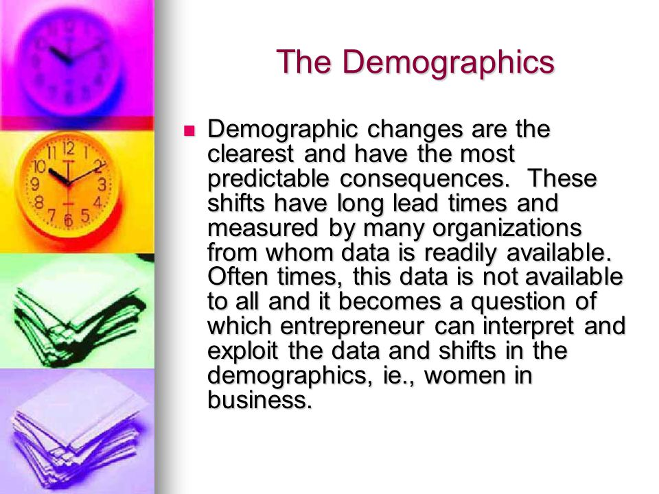 The Demographics The Demographics Demographic changes are the clearest and have the most predictable consequences.